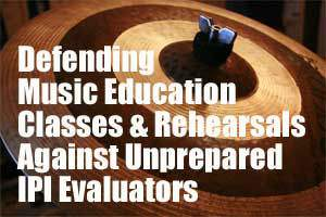 Defending  Music Education  Classes & Rehearsals Against Unprepared  IPI Evaluators